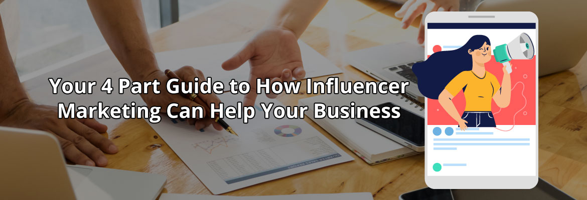 Your 4 Part Guide to How Influencer Marketing Can Help Your Business